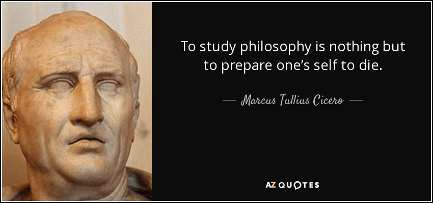 To study philosophy is nothing but to prepare one's self to die. - Marcus Tullius Cicero