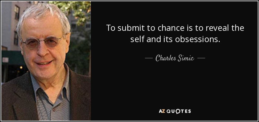 To submit to chance is to reveal the self and its obsessions. - Charles Simic