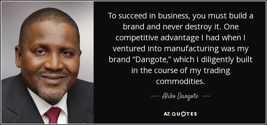 "To succeed in business, you must build a brand and never destroy it. One competitive advantage I had when I ventured into manufacturing was my brand ""Dangote,"" which I diligently built in the course of my trading commodities. - Aliko Dangote"