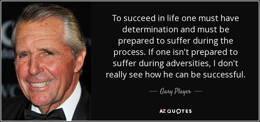To succeed in life one must have determination and must be prepared to suffer during the process. If one isn't prepared to suffer during adversities, I don't really see how he can be successful. - Gary Player