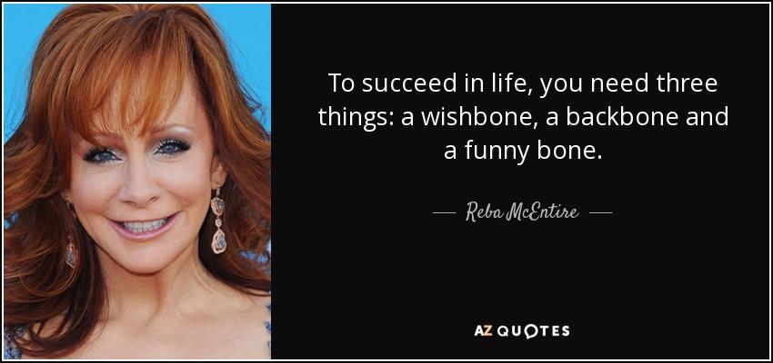 To succeed in life, you need three things: a wishbone, a backbone and a funny bone. - Reba McEntire