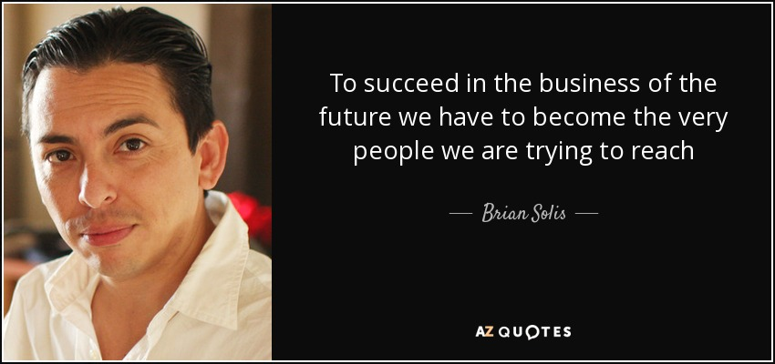 To succeed in the business of the future we have to become the very people we are trying to reach - Brian Solis