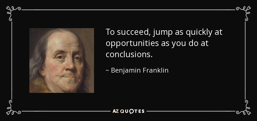 To succeed, jump as quickly at opportunities as you do at conclusions. - Benjamin Franklin