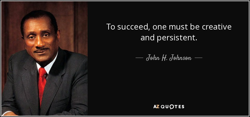 To succeed, one must be creative and persistent. - John H. Johnson