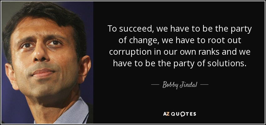 To succeed, we have to be the party of change, we have to root out corruption in our own ranks and we have to be the party of solutions. - Bobby Jindal