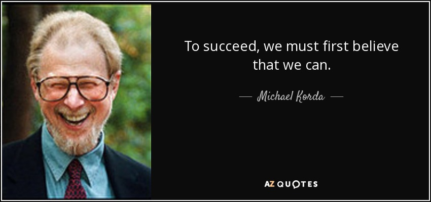 To succeed, we must first believe that we can. - Michael Korda
