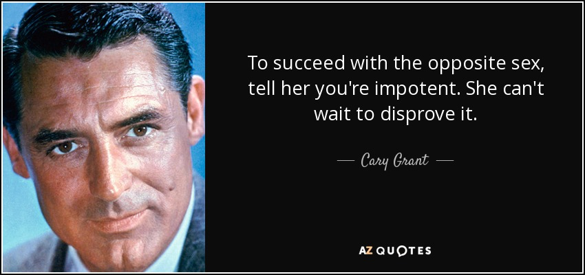 To succeed with the opposite sex, tell her you're impotent. She can't wait to disprove it. - Cary Grant
