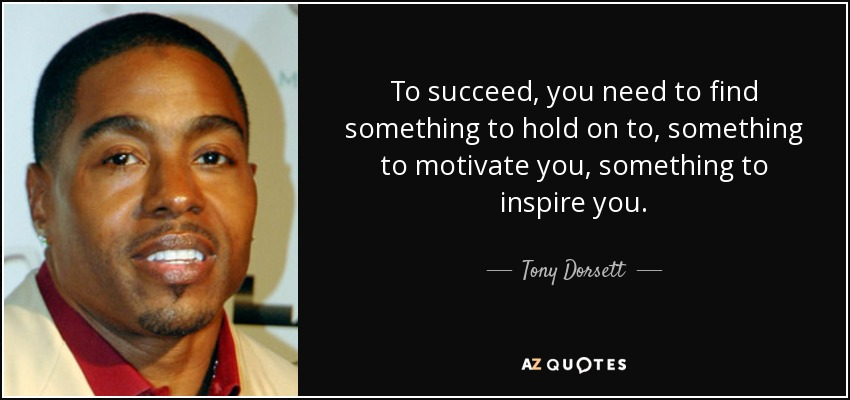 To succeed, you need to find something to hold on to, something to motivate you, something to inspire you. - Tony Dorsett