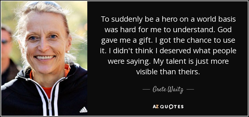To suddenly be a hero on a world basis was hard for me to understand. God gave me a gift. I got the chance to use it. I didn't think I deserved what people were saying. My talent is just more visible than theirs. - Grete Waitz