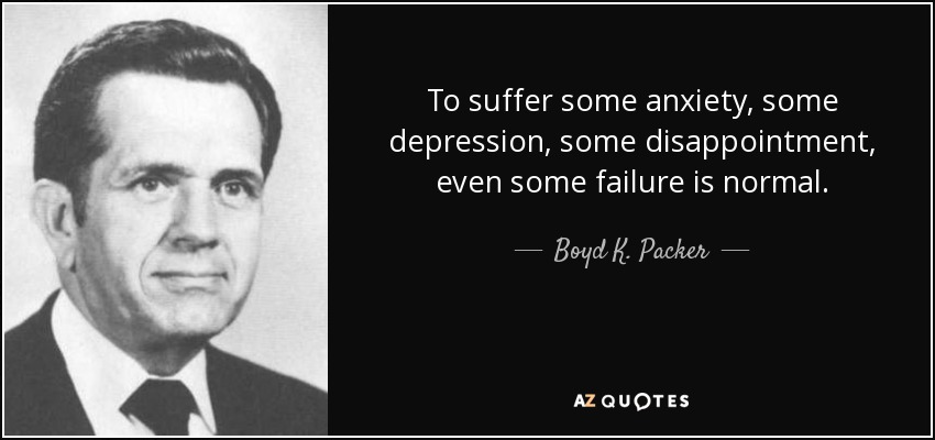 To suffer some anxiety, some depression, some disappointment, even some failure is normal. - Boyd K. Packer