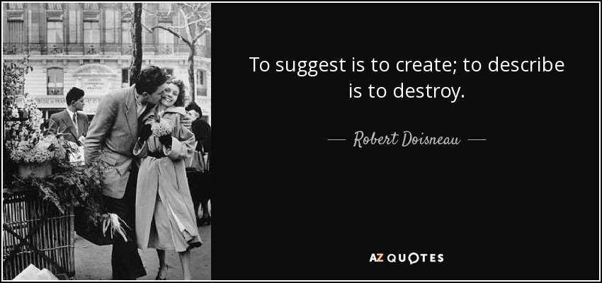 To suggest is to create; to describe is to destroy. - Robert Doisneau
