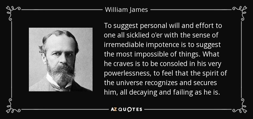 To suggest personal will and effort to one all sicklied o'er with the sense of irremediable impotence is to suggest the most impossible of things. What he craves is to be consoled in his very powerlessness, to feel that the spirit of the universe recognizes and secures him, all decaying and failing as he is. - William James