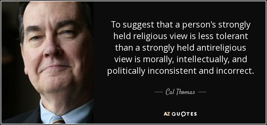 To suggest that a person's strongly held religious view is less tolerant than a strongly held antireligious view is morally, intellectually, and politically inconsistent and incorrect. - Cal Thomas