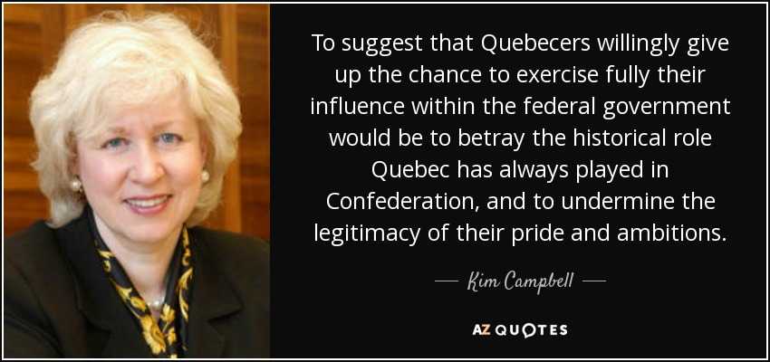 To suggest that Quebecers willingly give up the chance to exercise fully their influence within the federal government would be to betray the historical role Quebec has always played in Confederation, and to undermine the legitimacy of their pride and ambitions. - Kim Campbell