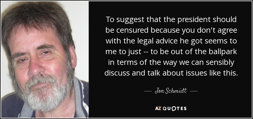 To suggest that the president should be censured because you don't agree with the legal advice he got seems to me to just -- to be out of the ballpark in terms of the way we can sensibly discuss and talk about issues like this. - Jon Schmidt