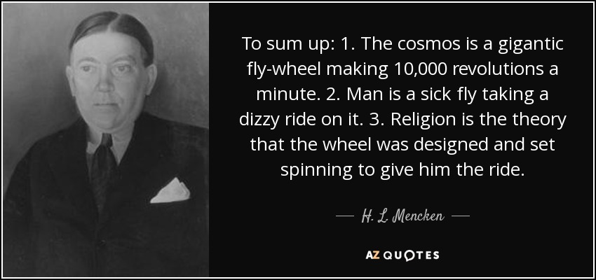 To sum up: 1. The cosmos is a gigantic fly-wheel making 10,000 revolutions a minute. 2. Man is a sick fly taking a dizzy ride on it. 3. Religion is the theory that the wheel was designed and set spinning to give him the ride. - H. L. Mencken
