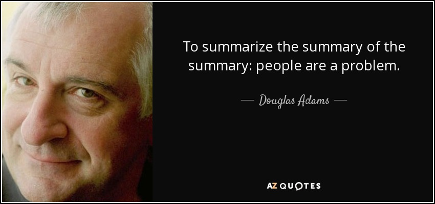To summarize the summary of the summary: people are a problem. - Douglas Adams