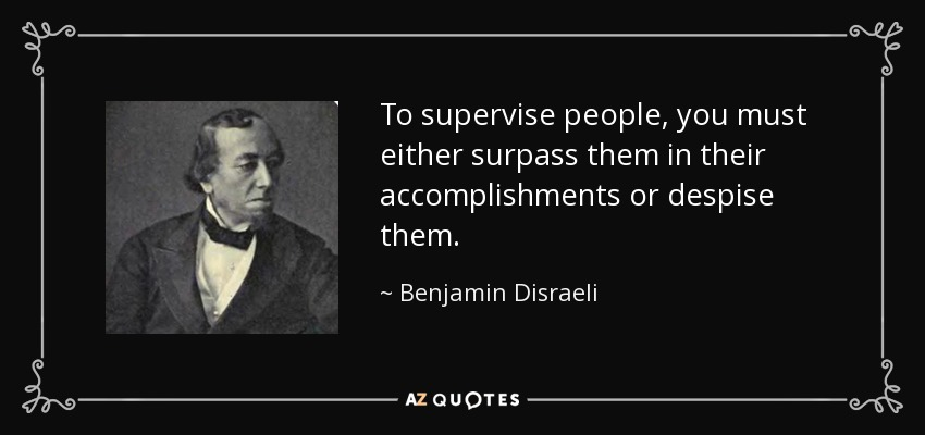 To supervise people, you must either surpass them in their accomplishments or despise them. - Benjamin Disraeli