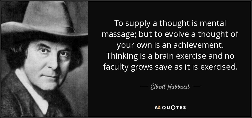 To supply a thought is mental massage; but to evolve a thought of your own is an achievement. Thinking is a brain exercise and no faculty grows save as it is exercised. - Elbert Hubbard