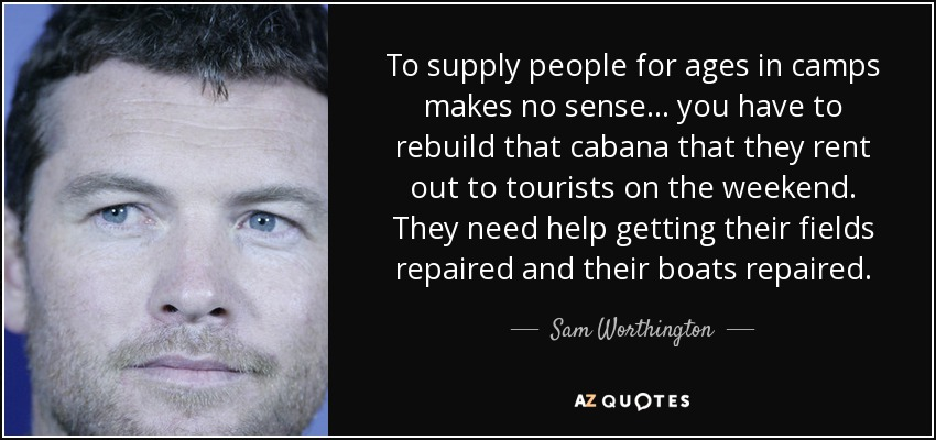 To supply people for ages in camps makes no sense... you have to rebuild that cabana that they rent out to tourists on the weekend. They need help getting their fields repaired and their boats repaired. - Sam Worthington