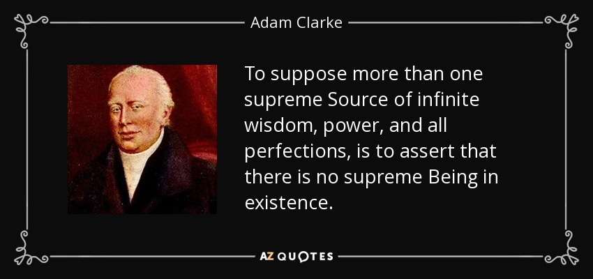 To suppose more than one supreme Source of infinite wisdom, power, and all perfections, is to assert that there is no supreme Being in existence. - Adam Clarke