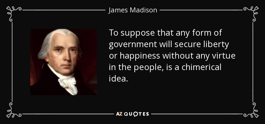 To suppose that any form of government will secure liberty or happiness without any virtue in the people, is a chimerical idea. - James Madison