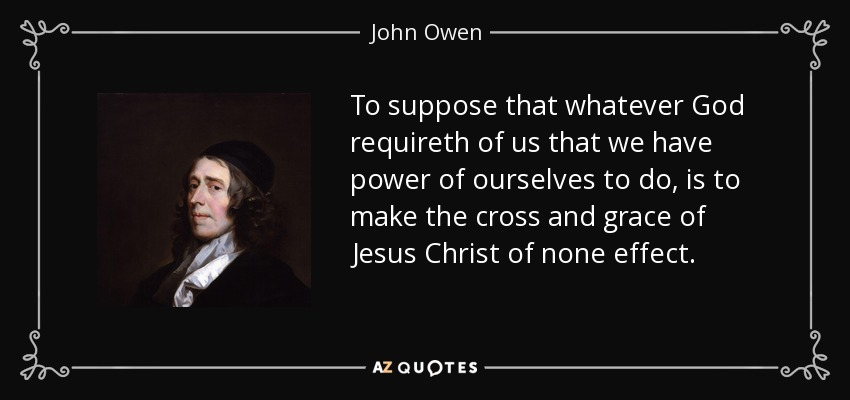 To suppose that whatever God requireth of us that we have power of ourselves to do, is to make the cross and grace of Jesus Christ of none effect. - John Owen