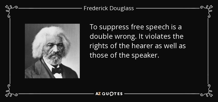 To suppress free speech is a double wrong. It violates the rights of the hearer as well as those of the speaker. - Frederick Douglass