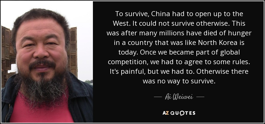 To survive, China had to open up to the West. It could not survive otherwise. This was after many millions have died of hunger in a country that was like North Korea is today. Once we became part of global competition, we had to agree to some rules. It's painful, but we had to. Otherwise there was no way to survive. - Ai Weiwei