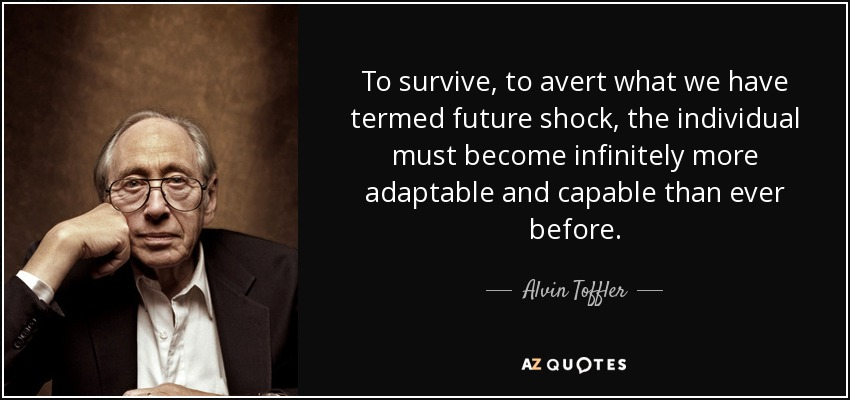 To survive, to avert what we have termed future shock, the individual must become infinitely more adaptable and capable than ever before. - Alvin Toffler