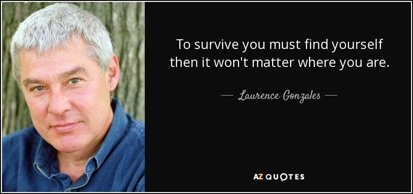 To survive you must find yourself then it won't matter where you are. - Laurence Gonzales