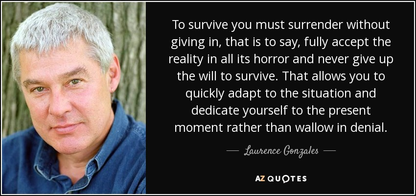 To survive you must surrender without giving in, that is to say, fully accept the reality in all its horror and never give up the will to survive. That allows you to quickly adapt to the situation and dedicate yourself to the present moment rather than wallow in denial. - Laurence Gonzales