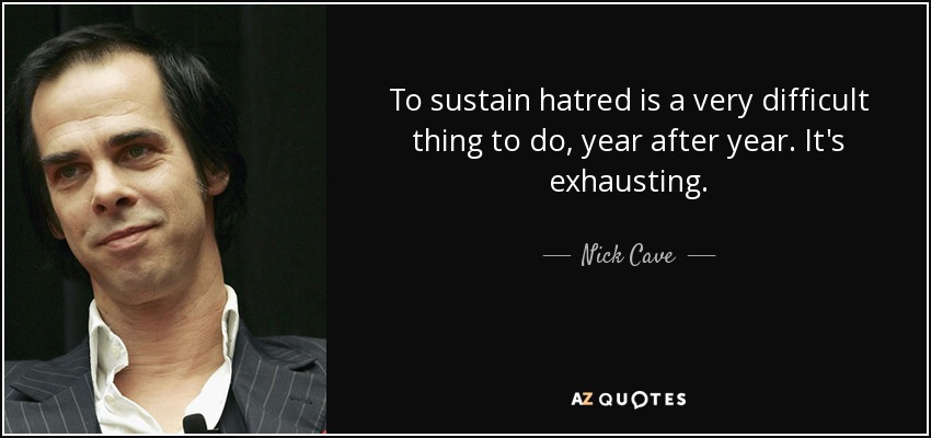 To sustain hatred is a very difficult thing to do, year after year. It's exhausting. - Nick Cave