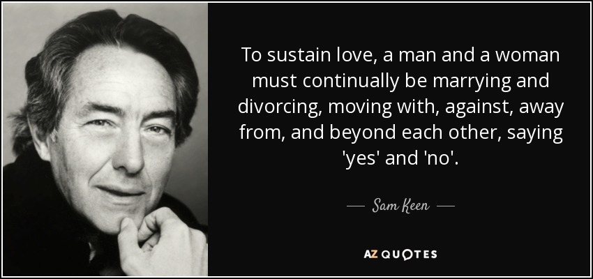 To sustain love, a man and a woman must continually be marrying and divorcing, moving with, against, away from, and beyond each other, saying 'yes' and 'no'. - Sam Keen
