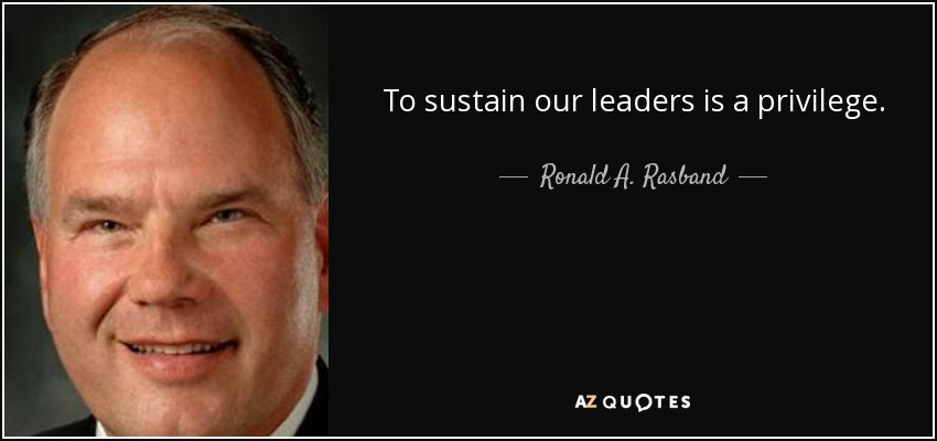 To sustain our leaders is a privilege. - Ronald A. Rasband
