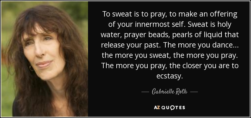 To sweat is to pray, to make an offering of your innermost self. Sweat is holy water, prayer beads, pearls of liquid that release your past. The more you dance... the more you sweat, the more you pray. The more you pray, the closer you are to ecstasy. - Gabrielle Roth
