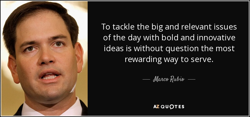 To tackle the big and relevant issues of the day with bold and innovative ideas is without question the most rewarding way to serve. - Marco Rubio