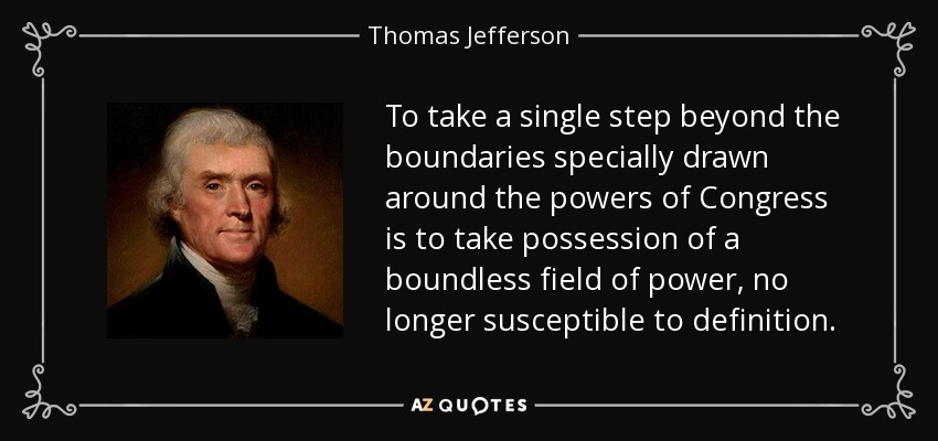 To take a single step beyond the boundaries specially drawn around the powers of Congress is to take possession of a boundless field of power, no longer susceptible to definition. - Thomas Jefferson