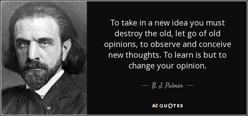 To take in a new idea you must destroy the old, let go of old opinions, to observe and conceive new thoughts. To learn is but to change your opinion. - B. J. Palmer