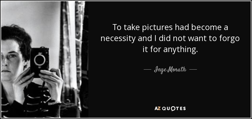 To take pictures had become a necessity and I did not want to forgo it for anything. - Inge Morath