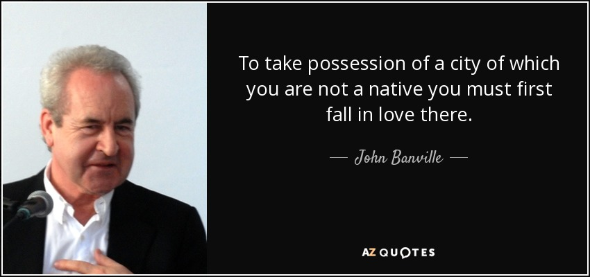 To take possession of a city of which you are not a native you must first fall in love there. - John Banville
