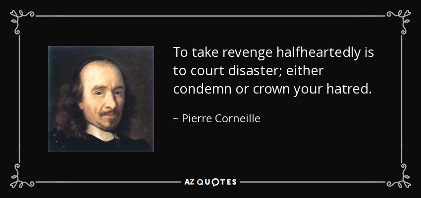To take revenge halfheartedly is to court disaster; either condemn or crown your hatred. - Pierre Corneille