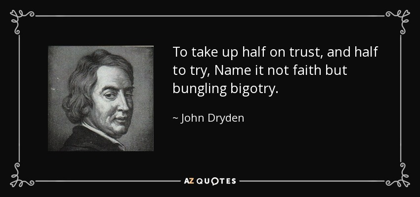 To take up half on trust, and half to try, Name it not faith but bungling bigotry. - John Dryden