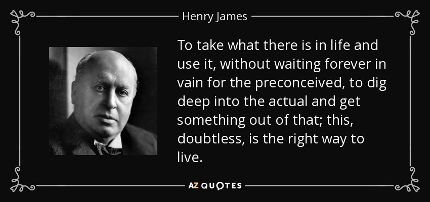 To take what there is in life and use it, without waiting forever in vain for the preconceived, to dig deep into the actual and get something out of that; this, doubtless, is the right way to live. - Henry James
