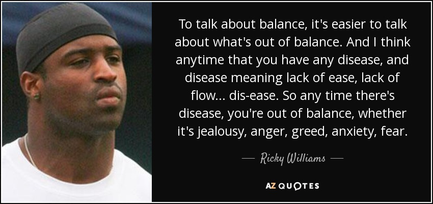 To talk about balance, it's easier to talk about what's out of balance. And I think anytime that you have any disease, and disease meaning lack of ease, lack of flow... dis-ease. So any time there's disease, you're out of balance, whether it's jealousy, anger, greed, anxiety, fear. - Ricky Williams