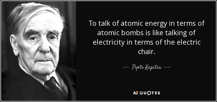 To talk of atomic energy in terms of atomic bombs is like talking of electricity in terms of the electric chair. - Pyotr Kapitsa