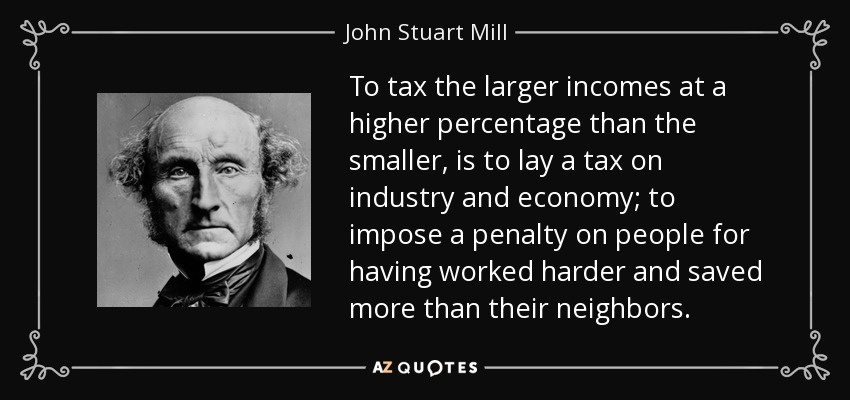 To tax the larger incomes at a higher percentage than the smaller, is to lay a tax on industry and economy; to impose a penalty on people for having worked harder and saved more than their neighbors. - John Stuart Mill