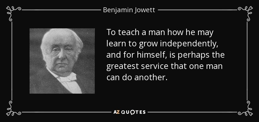 To teach a man how he may learn to grow independently, and for himself, is perhaps the greatest service that one man can do another. - Benjamin Jowett