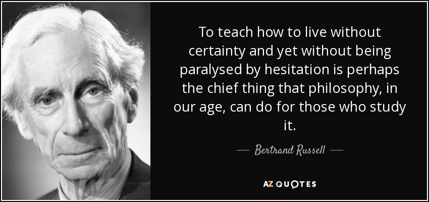 To teach how to live without certainty and yet without being paralysed by hesitation is perhaps the chief thing that philosophy, in our age, can do for those who study it. - Bertrand Russell