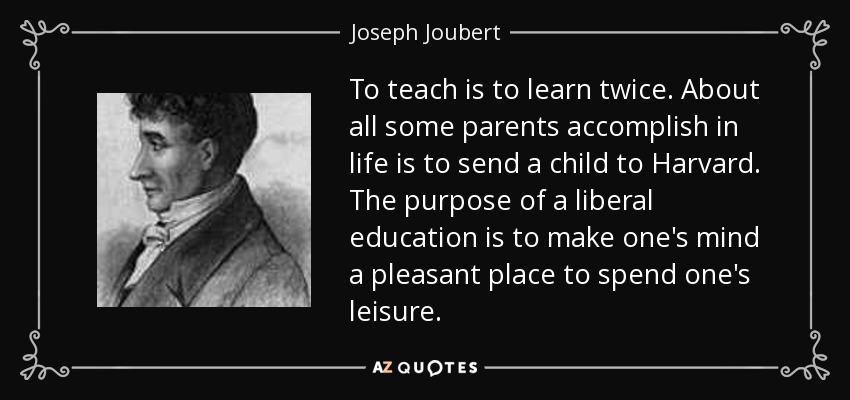 To teach is to learn twice. About all some parents accomplish in life is to send a child to Harvard. The purpose of a liberal education is to make one's mind a pleasant place to spend one's leisure. - Joseph Joubert